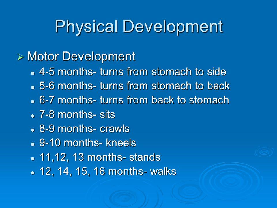 Physical Development  Motor Development 4-5 months- turns from stomach to side 4-5 months- turns from stomach to side 5-6 months- turns from stomach