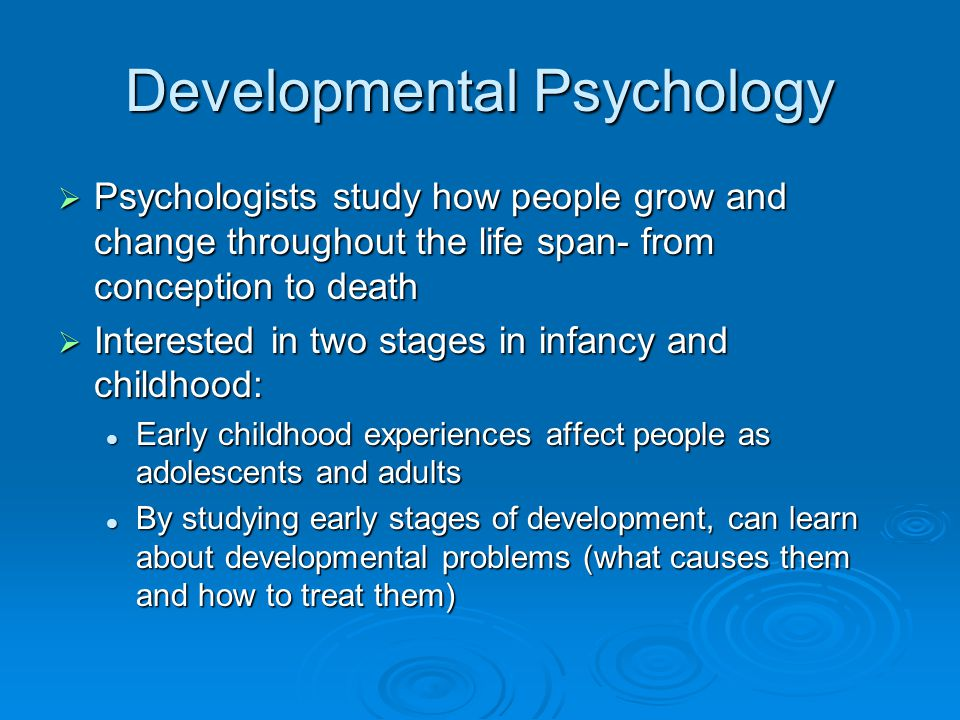 Developmental Psychology  Psychologists study how people grow and change throughout the life span- from conception to death  Interested in two stage