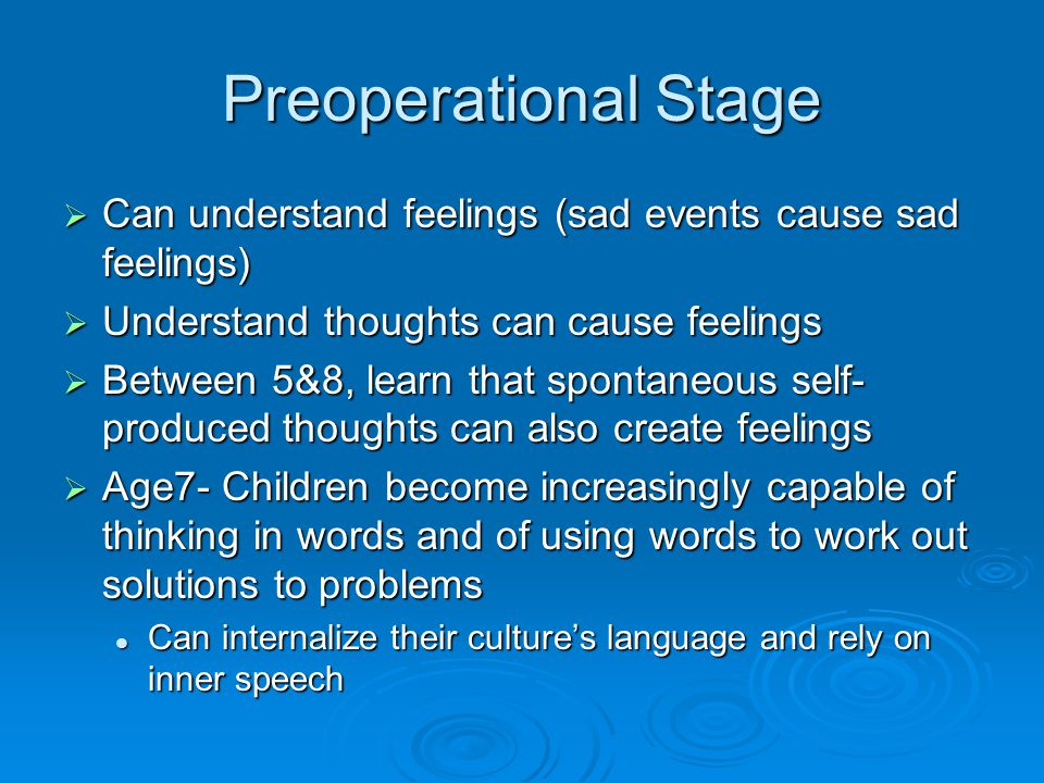 Preoperational Stage  Can understand feelings (sad events cause sad feelings)  Understand thoughts can cause feelings  Between 5&8, learn that spon
