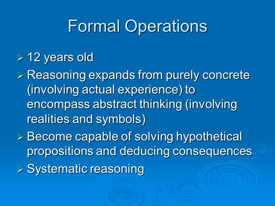 Formal Operations  12 years old  Reasoning expands from purely concrete (involving actual experience) to encompass abstract thinking (involving real