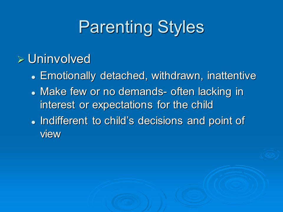 Parenting Styles  Uninvolved Emotionally detached, withdrawn, inattentive Emotionally detached, withdrawn, inattentive Make few or no demands- often
