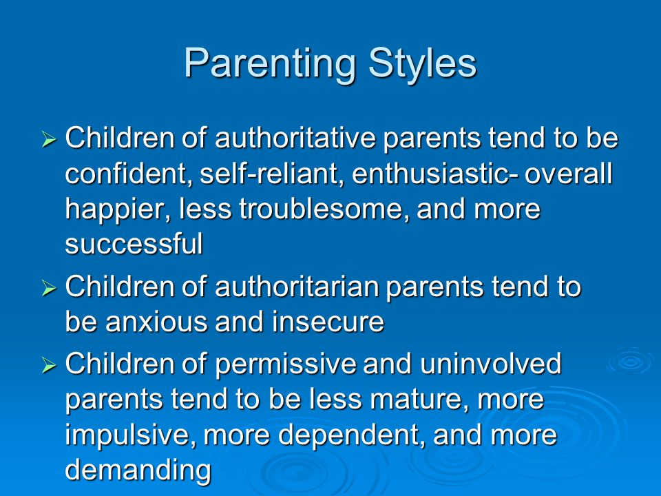 Parenting Styles  Children of authoritative parents tend to be confident, self-reliant, enthusiastic- overall happier, less troublesome, and more suc