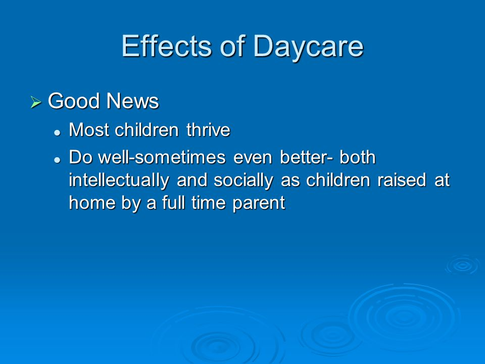 Effects of Daycare  Good News Most children thrive Most children thrive Do well-sometimes even better- both intellectually and socially as children r