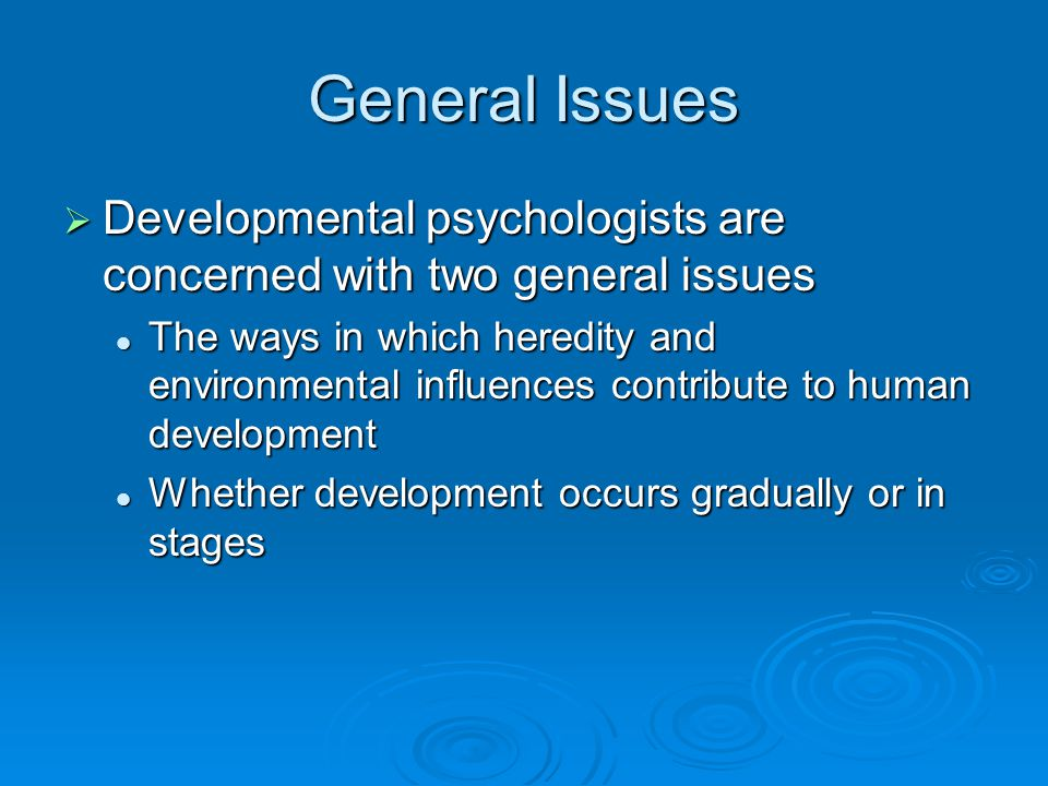 General Issues  Developmental psychologists are concerned with two general issues The ways in which heredity and environmental influences contribute