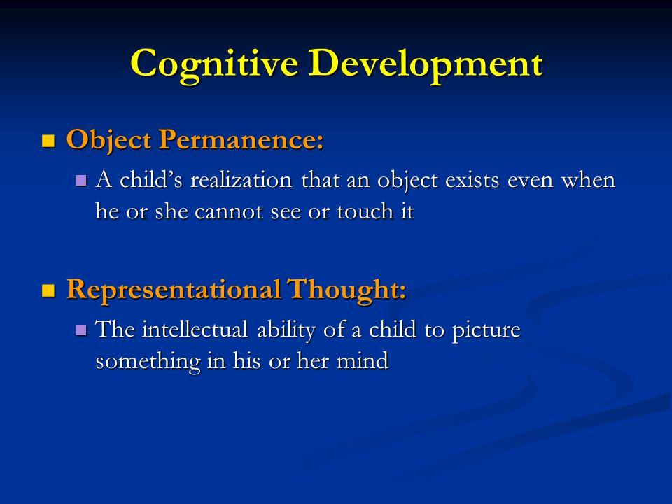 Cognitive Development Object Permanence: Object Permanence: A child's realization that an object exists even when he or she cannot see or touch it A child's realization that an object exists even when he or she cannot see or touch it Representational Thought: Representational Thought: The intellectual ability of a child to picture something in his or her mind The intellectual ability of a child to picture something in his or her mind