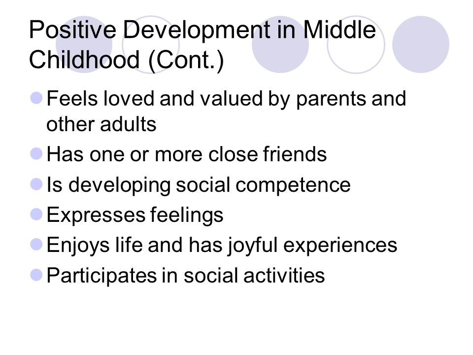 Positive Development in Middle Childhood (Cont.) Feels loved and valued by parents and other adults Has one or more close friends Is developing social