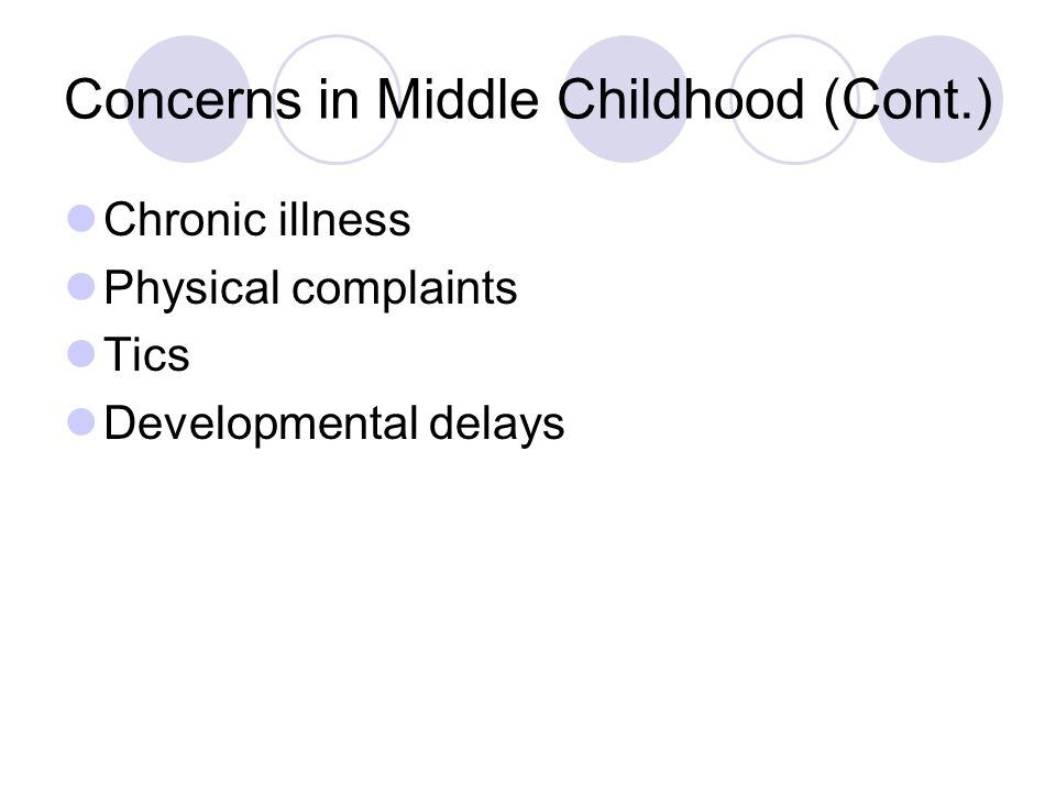 Concerns in Middle Childhood (Cont.) Chronic illness Physical complaints Tics Developmental delays