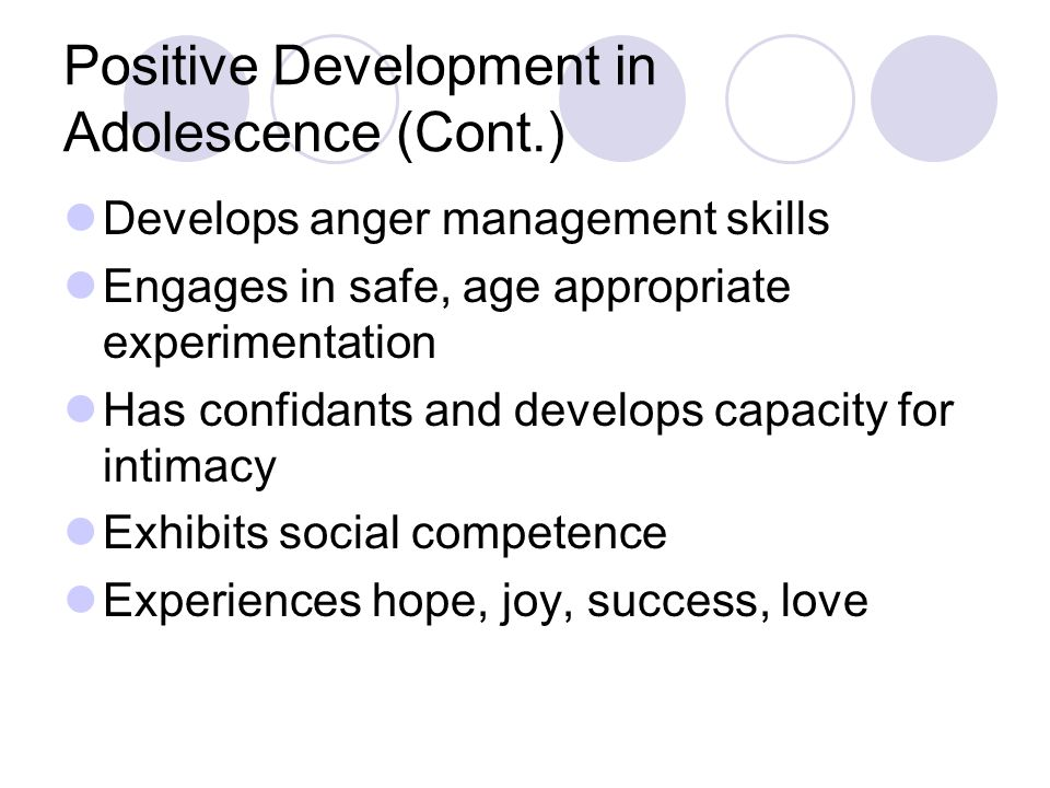 Positive Development in Adolescence (Cont.) Develops anger management skills Engages in safe, age appropriate experimentation Has confidants and devel