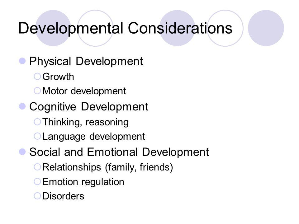 Developmental Considerations Physical Development  Growth  Motor development Cognitive Development  Thinking, reasoning  Language development Social and Emotional Development  Relationships (family, friends)  Emotion regulation  Disorders