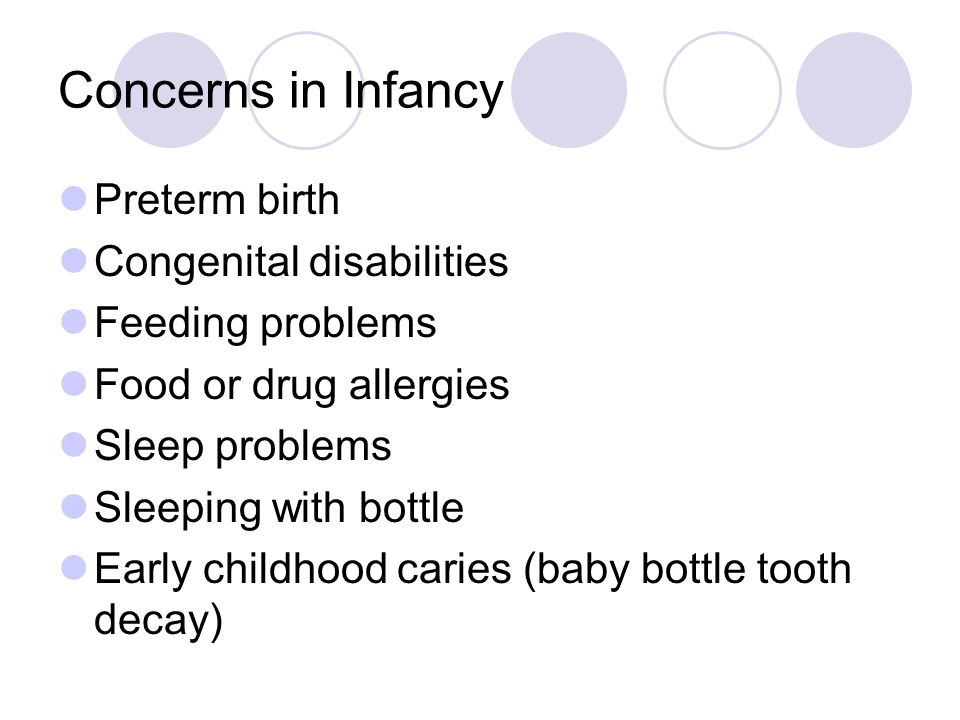 Concerns in Infancy Preterm birth Congenital disabilities Feeding problems Food or drug allergies Sleep problems Sleeping with bottle Early childhood