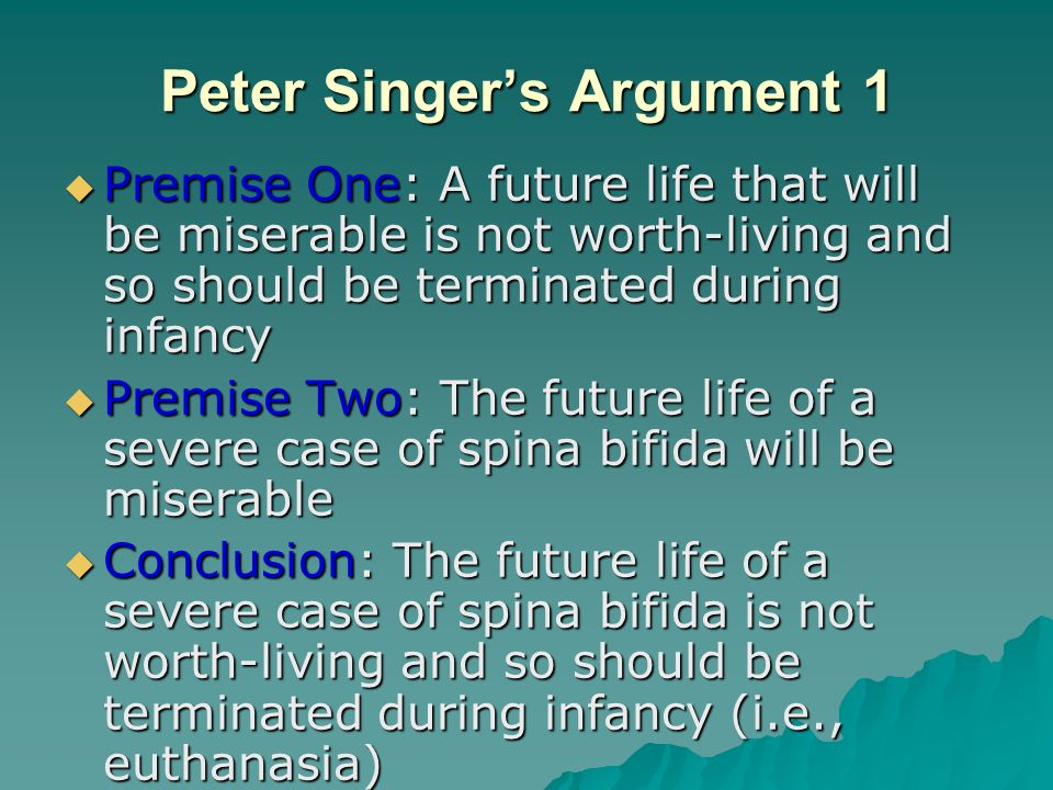 Peter Singer's Argument 1  Premise One: A future life that will be miserable is not worth-living and so should be terminated during infancy  Premise Two: The future life of a severe case of spina bifida will be miserable  Conclusion: The future life of a severe case of spina bifida is not worth-living and so should be terminated during infancy (i.e., euthanasia)