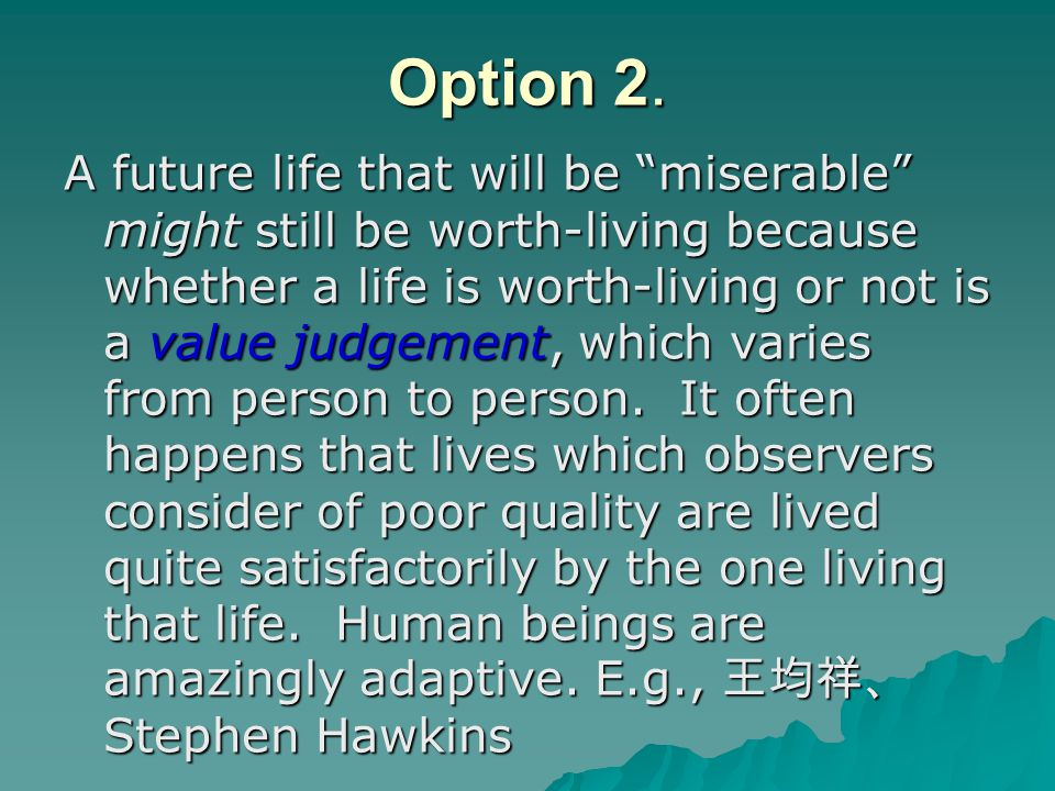 """Option 2. A future life that will be """"miserable"""" might still be worth-living because whether a life is worth-living or not is a value judgement, which"""