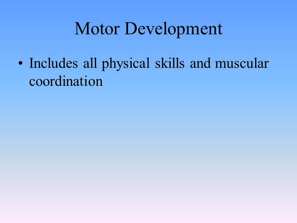 Motor Development Includes all physical skills and muscular coordination