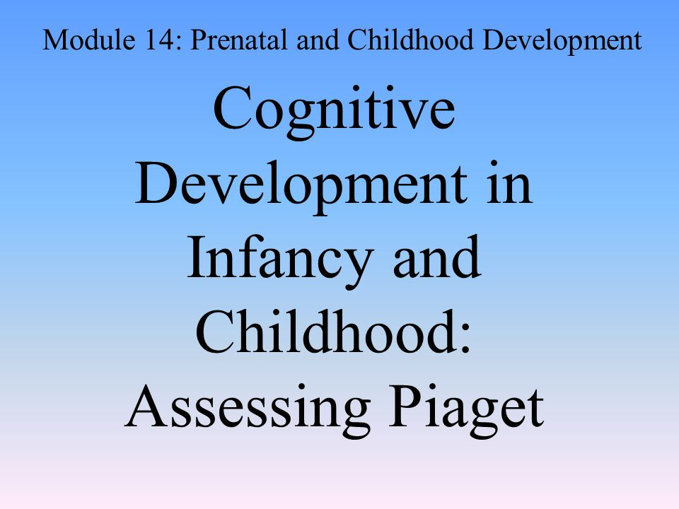Cognitive Development in Infancy and Childhood: Assessing Piaget Module 14: Prenatal and Childhood Development