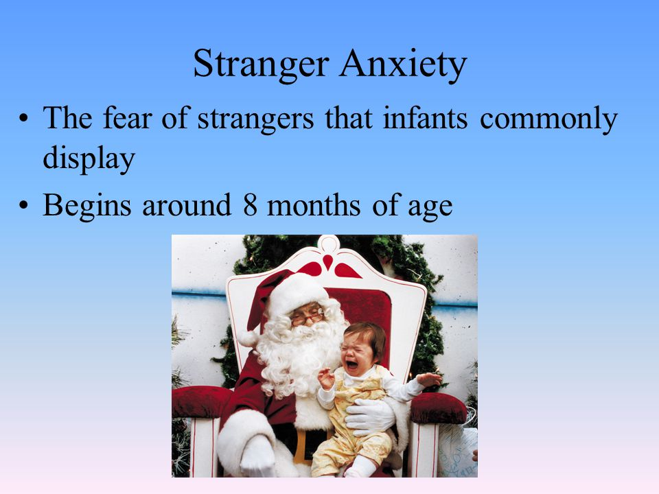 Stranger Anxiety The fear of strangers that infants commonly display Begins around 8 months of age