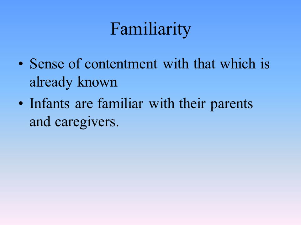 Familiarity Sense of contentment with that which is already known Infants are familiar with their parents and caregivers.