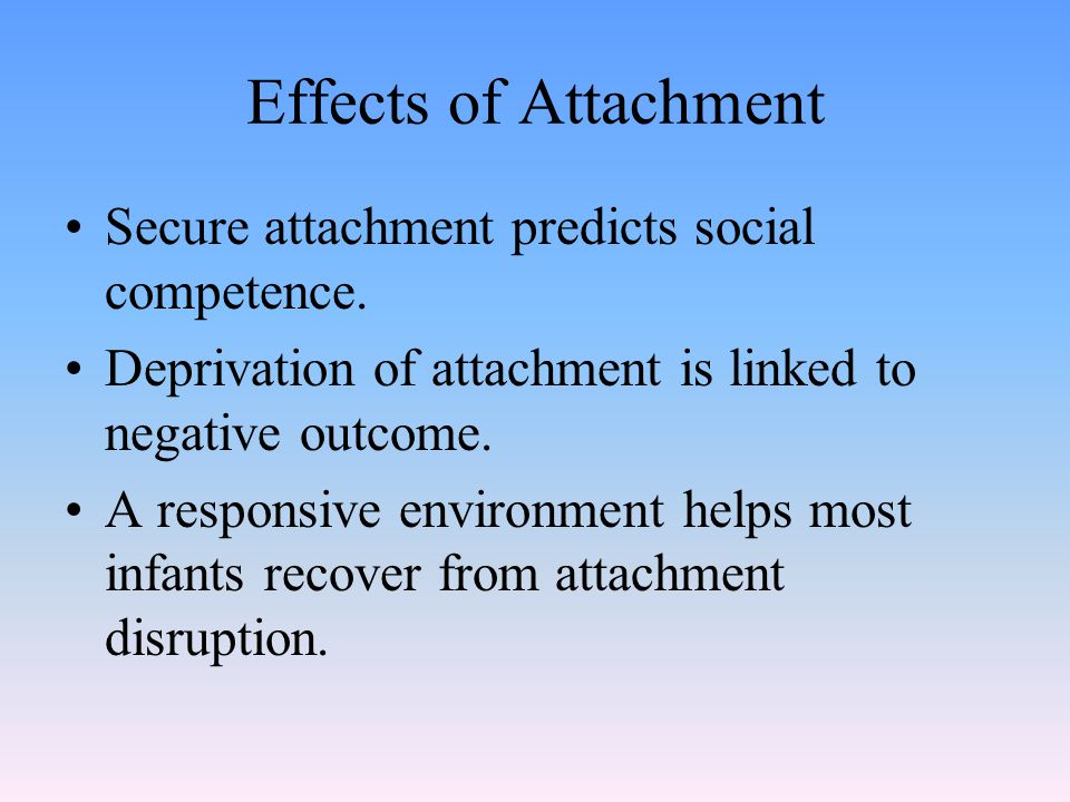 Effects of Attachment Secure attachment predicts social competence. Deprivation of attachment is linked to negative outcome. A responsive environment