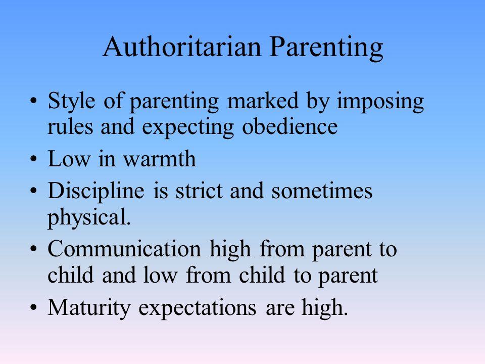 Authoritarian Parenting Style of parenting marked by imposing rules and expecting obedience Low in warmth Discipline is strict and sometimes physical.