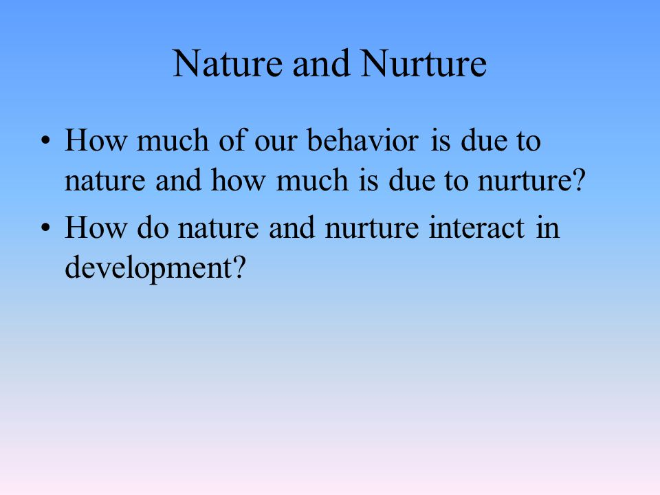 Nature and Nurture How much of our behavior is due to nature and how much is due to nurture? How do nature and nurture interact in development?