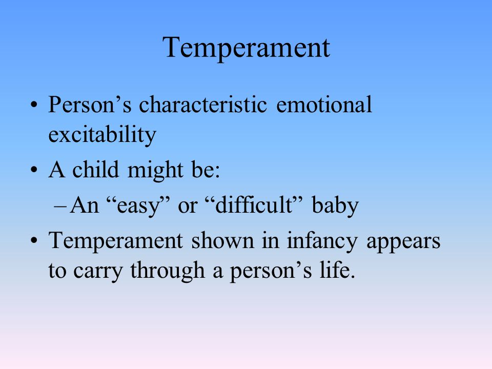 "Temperament Person's characteristic emotional excitability A child might be: –An ""easy"" or ""difficult"" baby Temperament shown in infancy appears to ca"