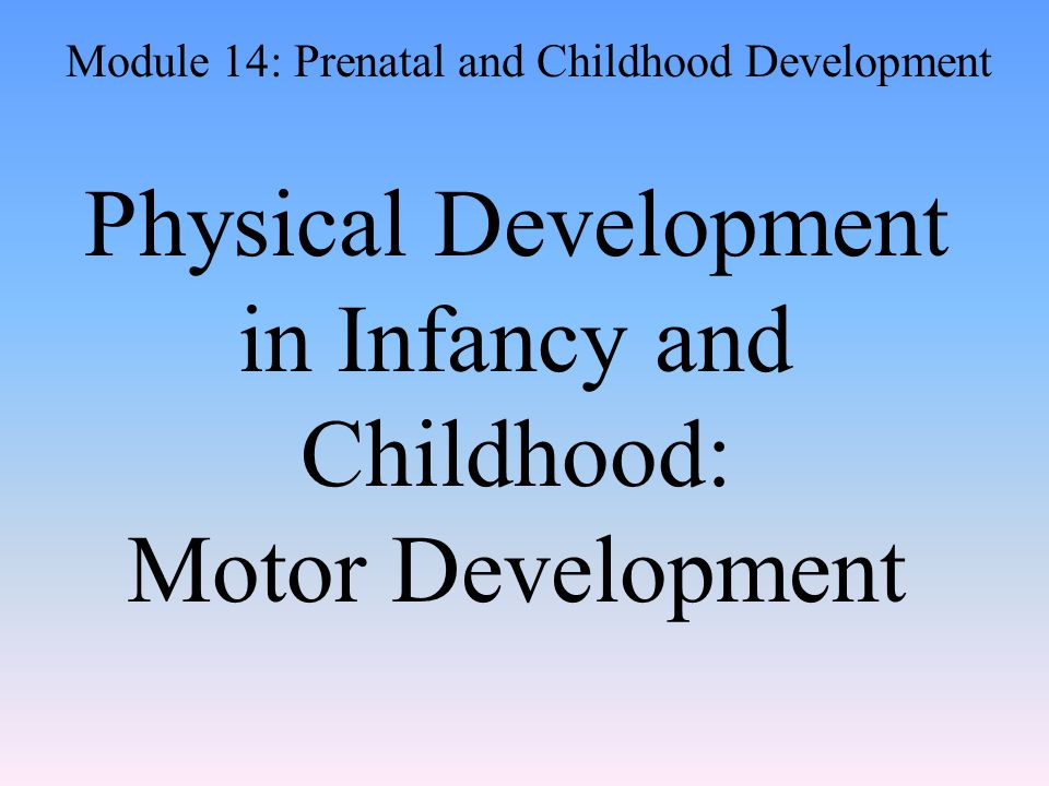 Physical Development in Infancy and Childhood: Motor Development Module 14: Prenatal and Childhood Development