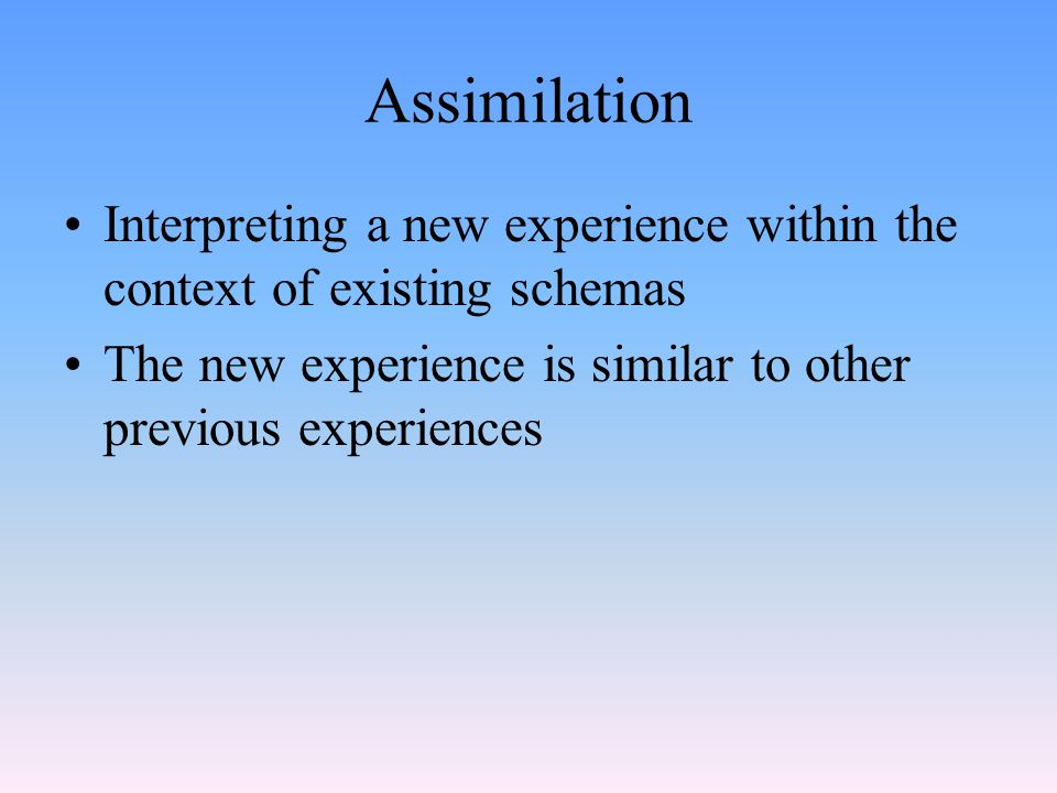 Assimilation Interpreting a new experience within the context of existing schemas The new experience is similar to other previous experiences