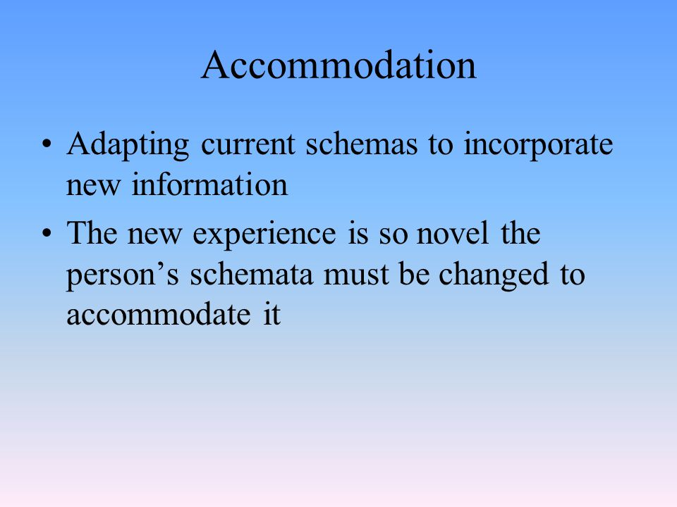 Accommodation Adapting current schemas to incorporate new information The new experience is so novel the person's schemata must be changed to accommod
