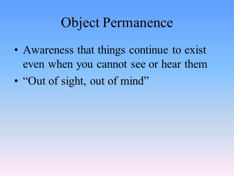 "Object Permanence Awareness that things continue to exist even when you cannot see or hear them ""Out of sight, out of mind"""
