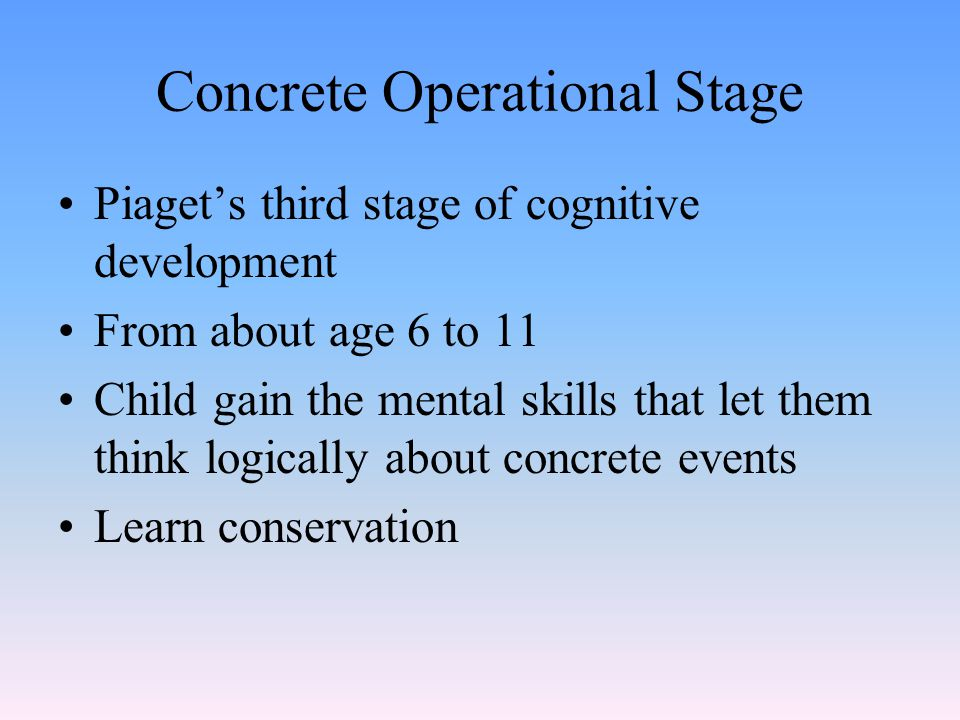 Concrete Operational Stage Piaget's third stage of cognitive development From about age 6 to 11 Child gain the mental skills that let them think logic