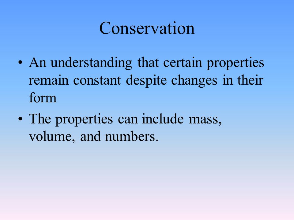 Conservation An understanding that certain properties remain constant despite changes in their form The properties can include mass, volume, and numbe