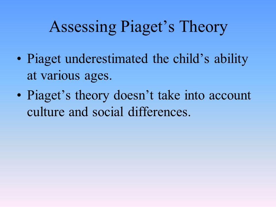 Piaget underestimated the child's ability at various ages. Piaget's theory doesn't take into account culture and social differences.
