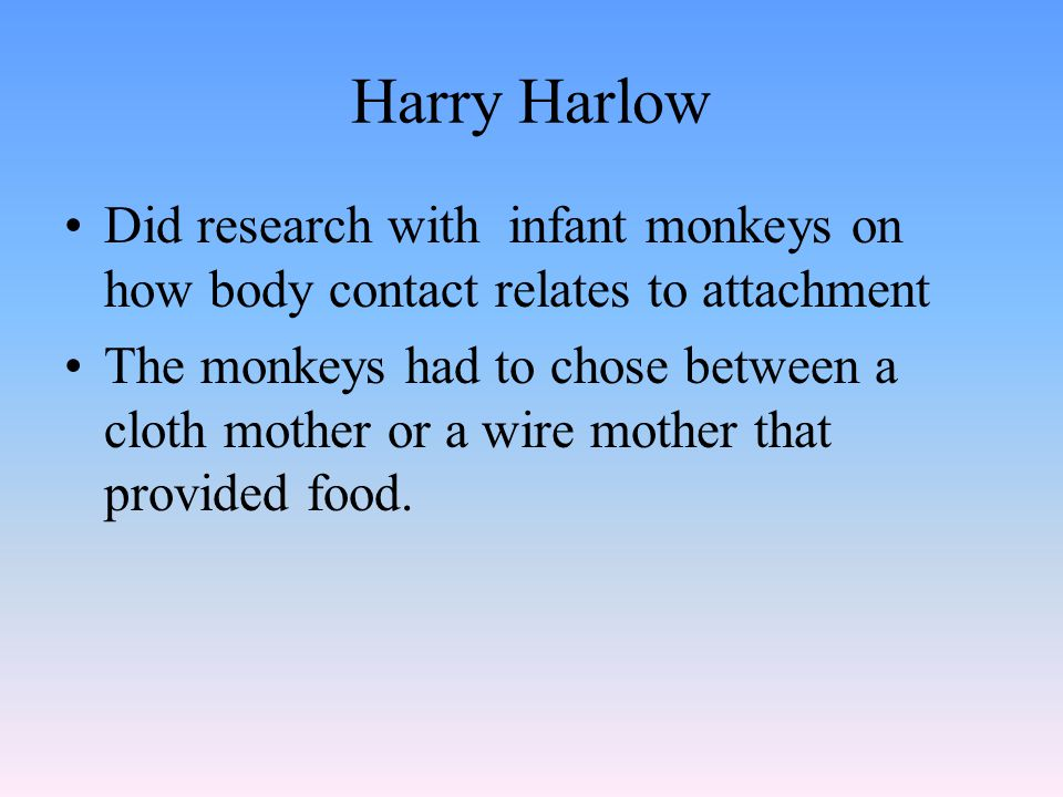 Harry Harlow Did research with infant monkeys on how body contact relates to attachment The monkeys had to chose between a cloth mother or a wire moth