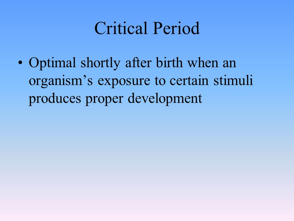 Critical Period Optimal shortly after birth when an organism's exposure to certain stimuli produces proper development