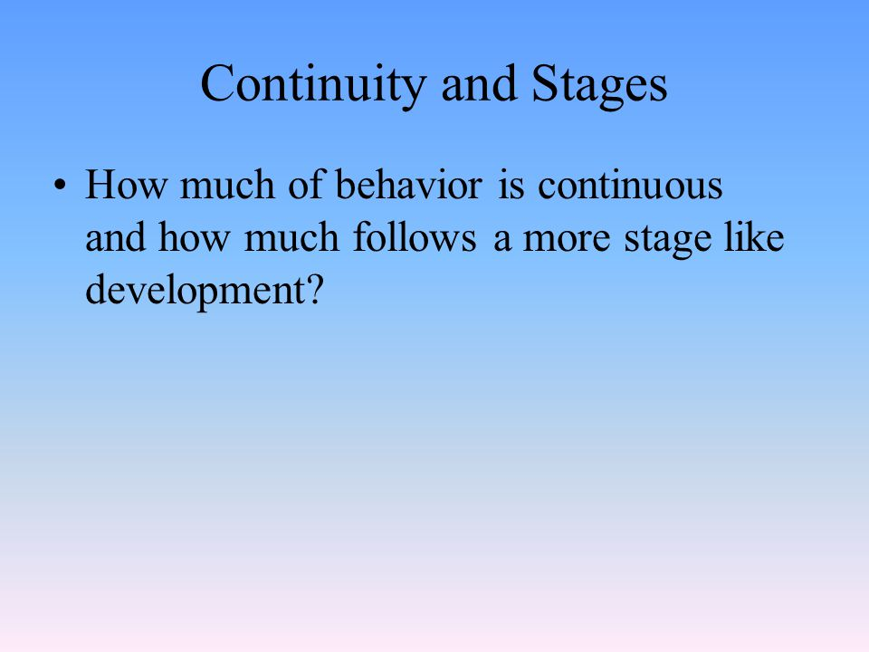Continuity and Stages How much of behavior is continuous and how much follows a more stage like development?
