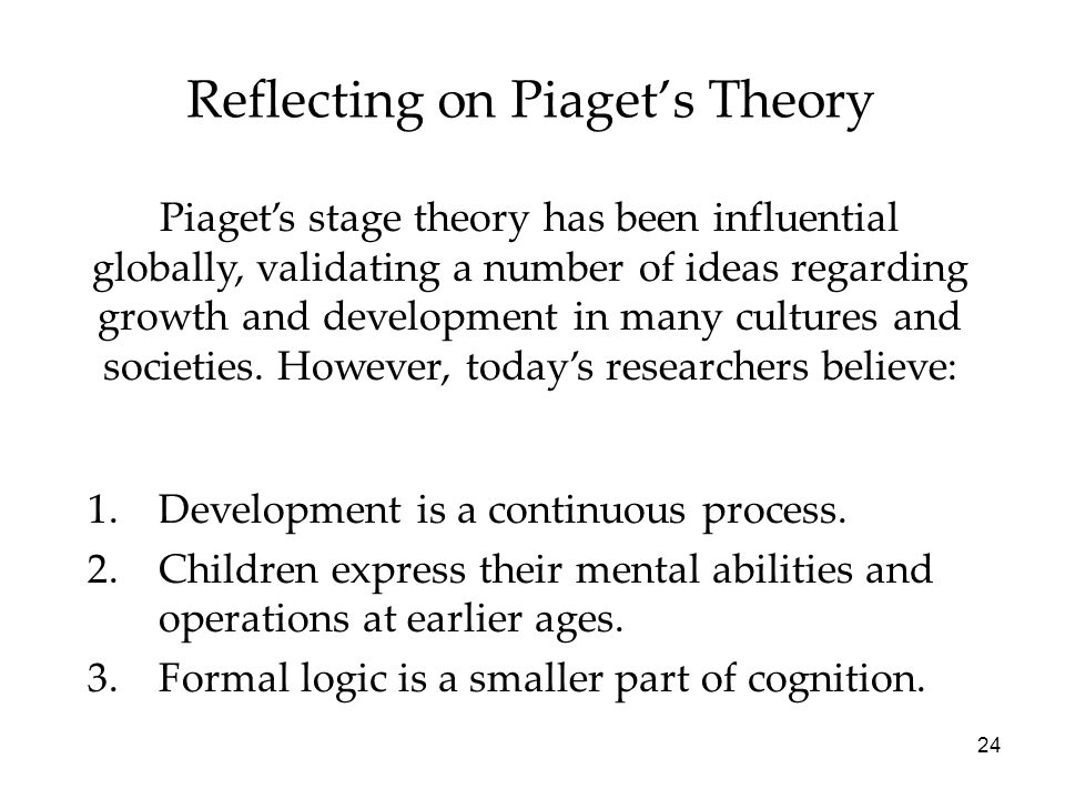 24 Reflecting on Piaget's Theory Piaget's stage theory has been influential globally, validating a number of ideas regarding growth and development in many cultures and societies.