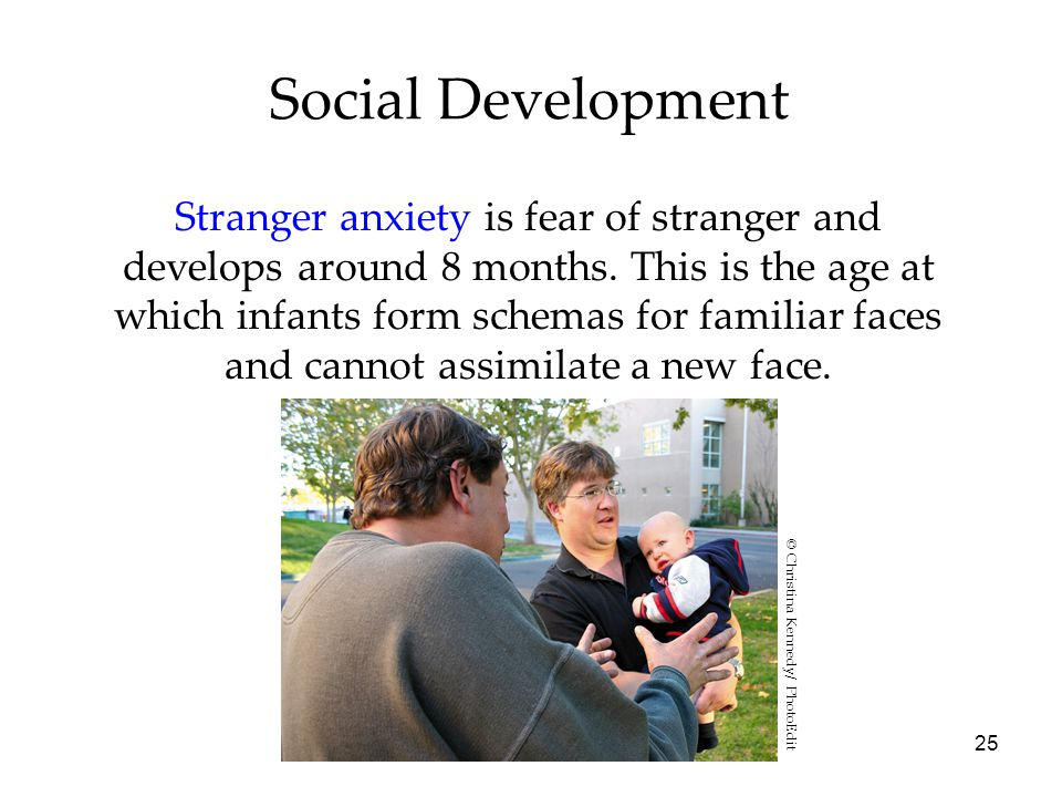 25 Social Development Stranger anxiety is fear of stranger and develops around 8 months.