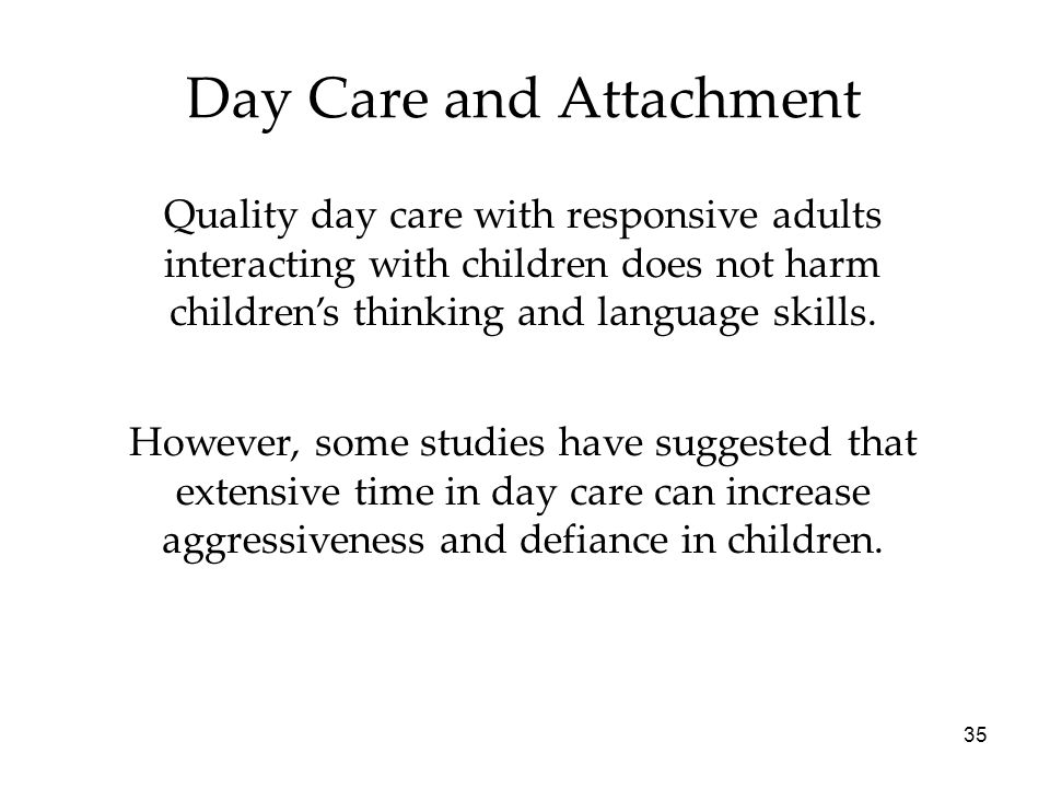 35 Day Care and Attachment Quality day care with responsive adults interacting with children does not harm children's thinking and language skills.