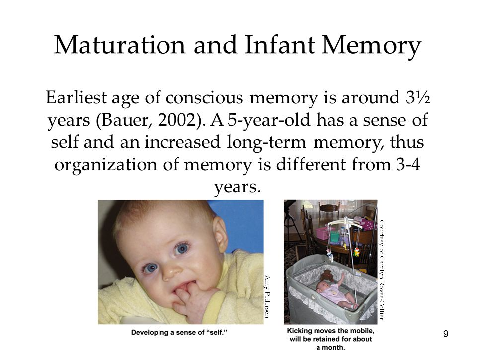 9 Maturation and Infant Memory Earliest age of conscious memory is around 3½ years (Bauer, 2002).