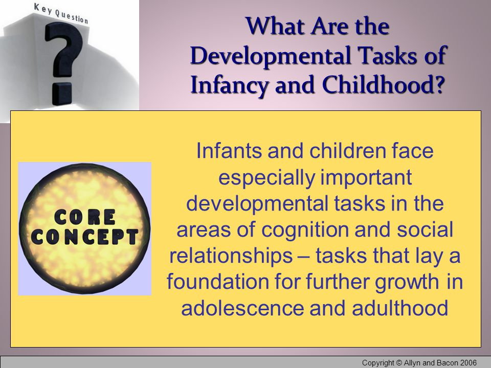 Copyright © Allyn and Bacon 2006 What Are the Developmental Tasks of Infancy and Childhood.