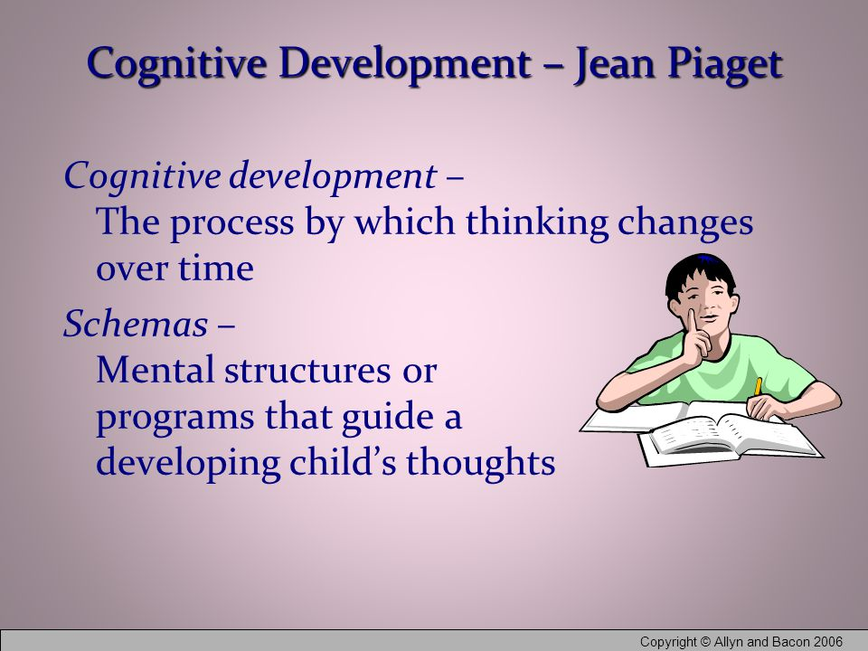 Copyright © Allyn and Bacon 2006 Cognitive Development – Jean Piaget Cognitive development – The process by which thinking changes over time Schemas – Mental structures or programs that guide a developing child's thoughts