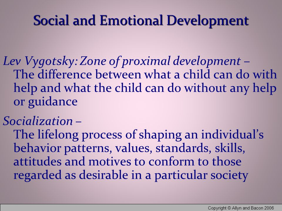 Copyright © Allyn and Bacon 2006 Social and Emotional Development Lev Vygotsky: Zone of proximal development – The difference between what a child can do with help and what the child can do without any help or guidance Socialization – The lifelong process of shaping an individual's behavior patterns, values, standards, skills, attitudes and motives to conform to those regarded as desirable in a particular society