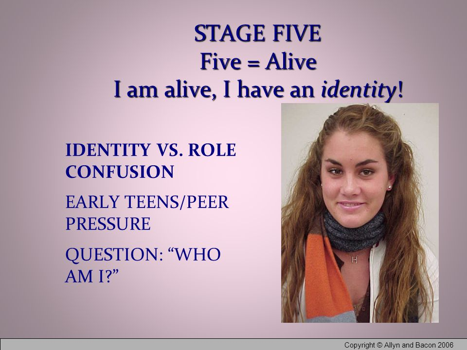 Copyright © Allyn and Bacon 2006 STAGE FIVE Five = Alive I am alive, I have an identity.
