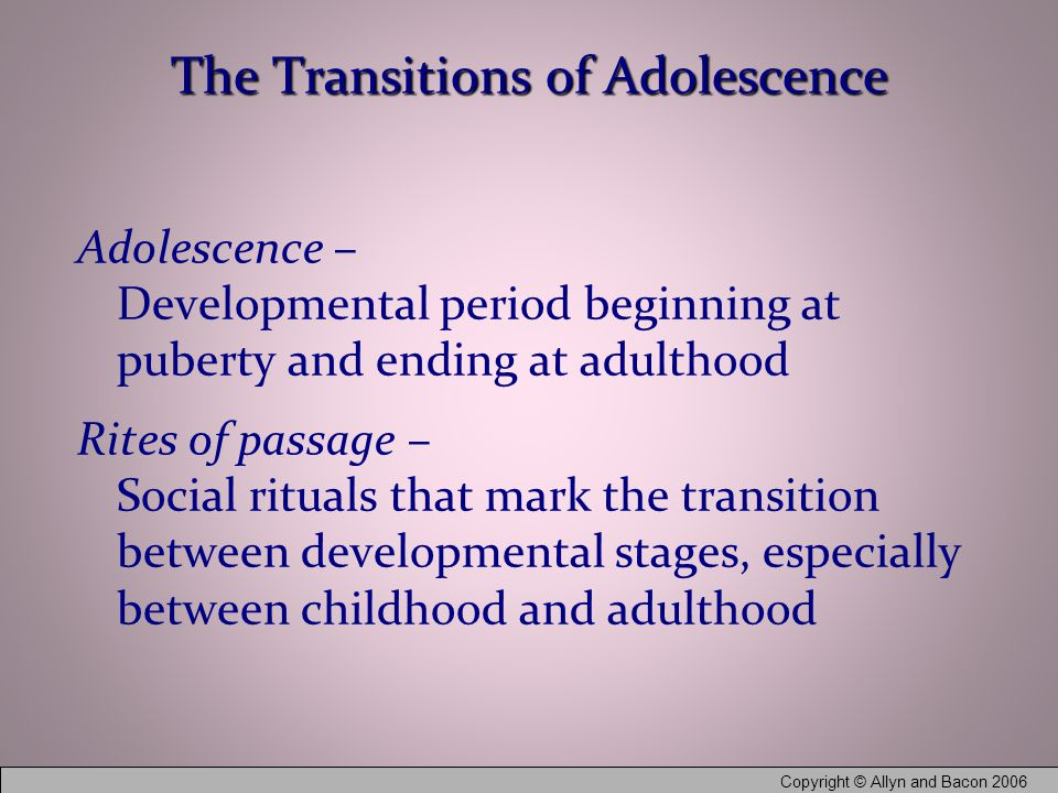 Copyright © Allyn and Bacon 2006 The Transitions of Adolescence Adolescence – Developmental period beginning at puberty and ending at adulthood Rites of passage – Social rituals that mark the transition between developmental stages, especially between childhood and adulthood