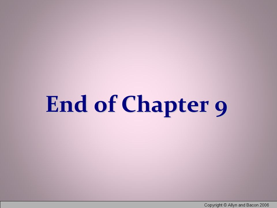 Copyright © Allyn and Bacon 2006 End of Chapter 9