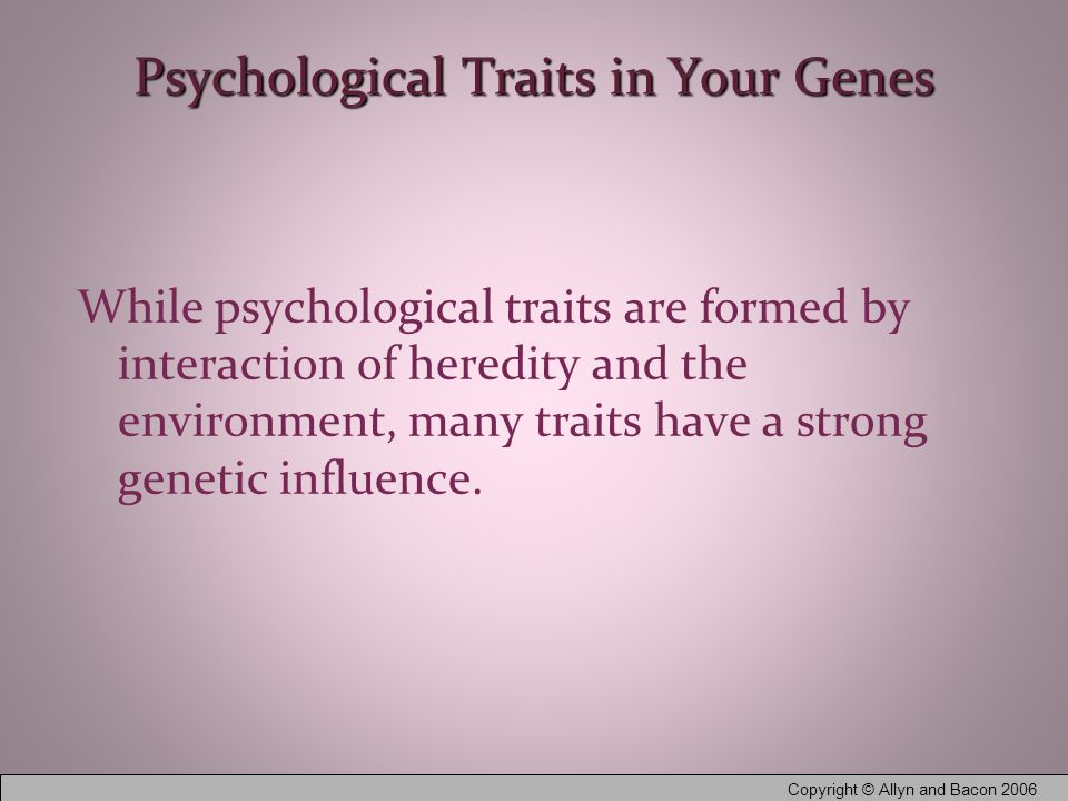 Copyright © Allyn and Bacon 2006 Psychological Traits in Your Genes While psychological traits are formed by interaction of heredity and the environment, many traits have a strong genetic influence.