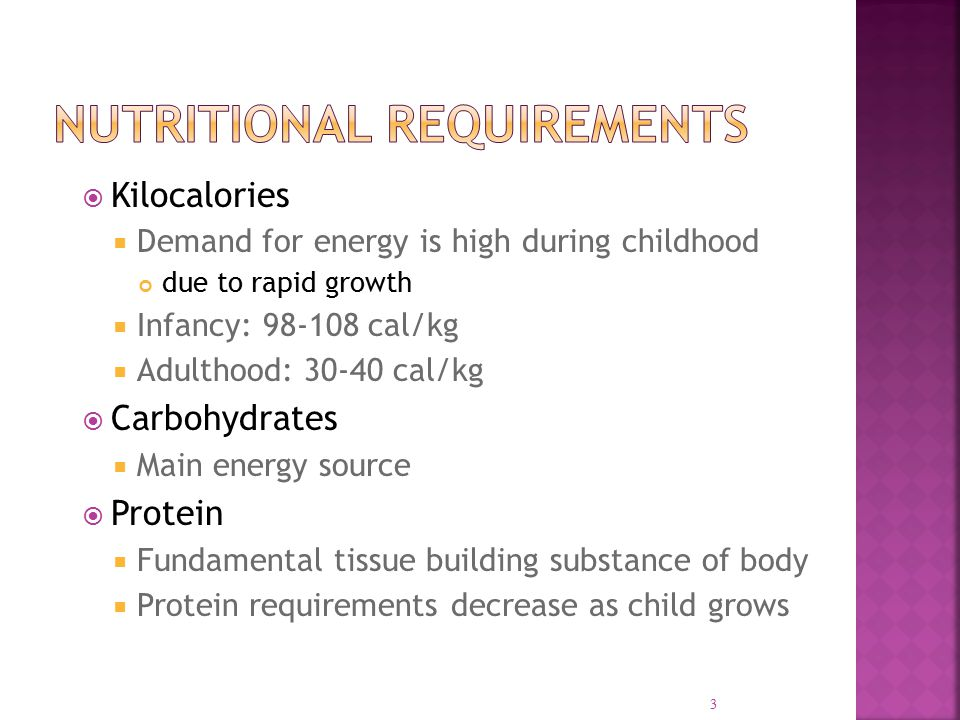  Kilocalories  Demand for energy is high during childhood due to rapid growth  Infancy: 98-108 cal/kg  Adulthood: 30-40 cal/kg  Carbohydrates  Main energy source  Protein  Fundamental tissue building substance of body  Protein requirements decrease as child grows 3