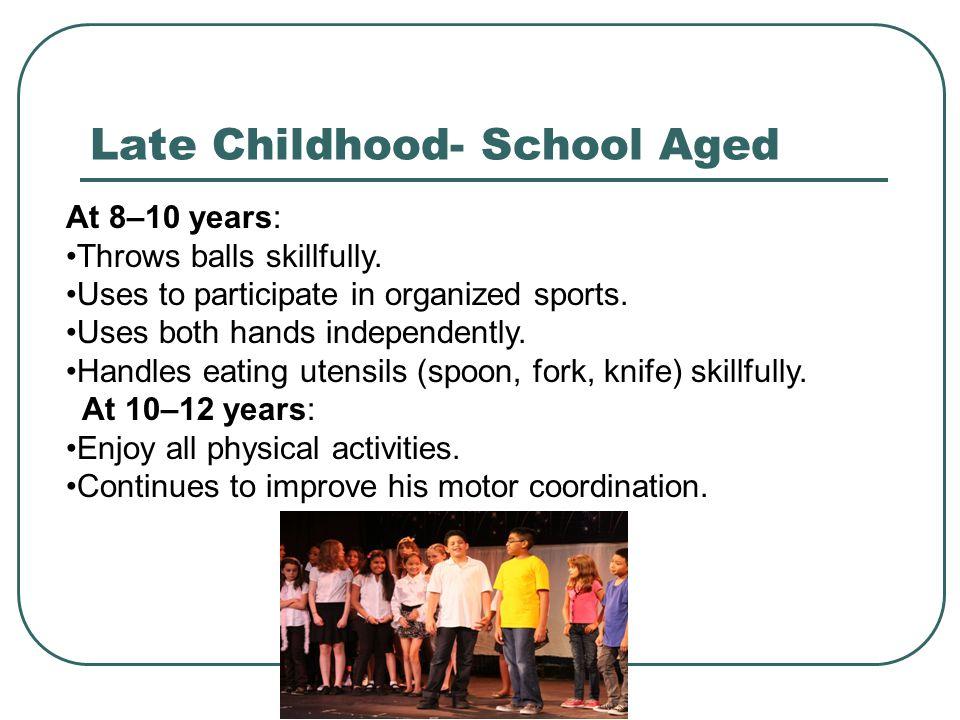 Late Childhood- School Aged At 8–10 years: Throws balls skillfully. Uses to participate in organized sports. Uses both hands independently. Handles ea