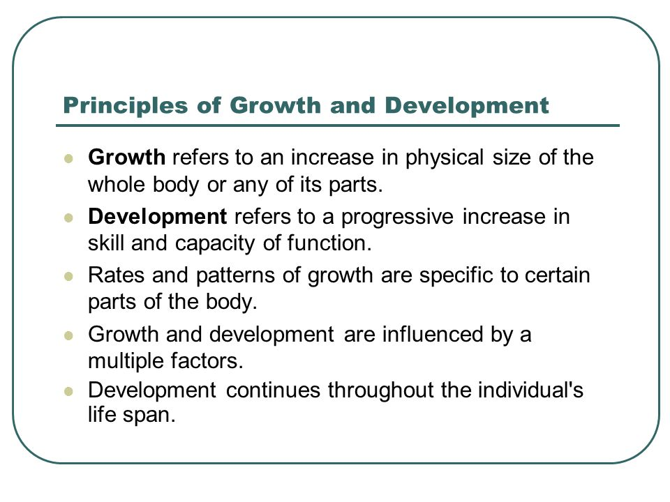 Principles of Growth and Development Growth refers to an increase in physical size of the whole body or any of its parts. Development refers to a prog