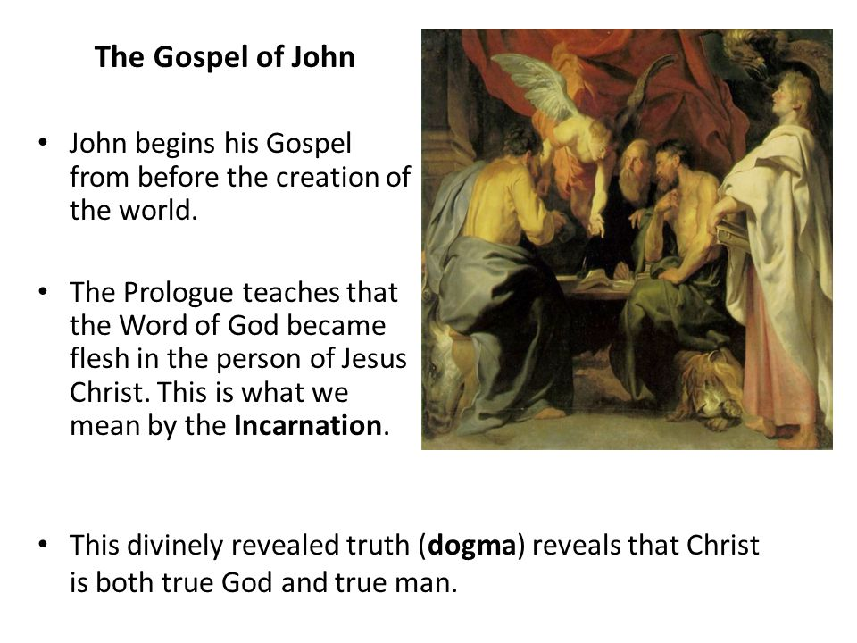 The Gospel of John John begins his Gospel from before the creation of the world. The Prologue teaches that the Word of God became flesh in the person