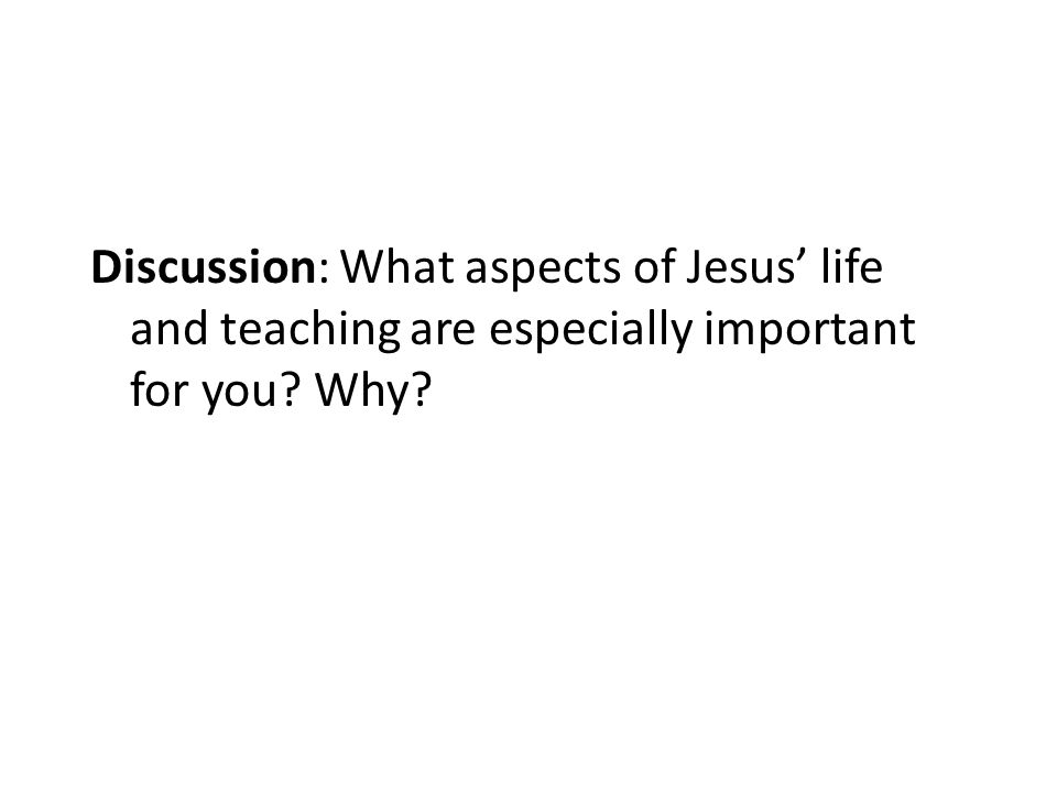 Discussion: What aspects of Jesus' life and teaching are especially important for you? Why?
